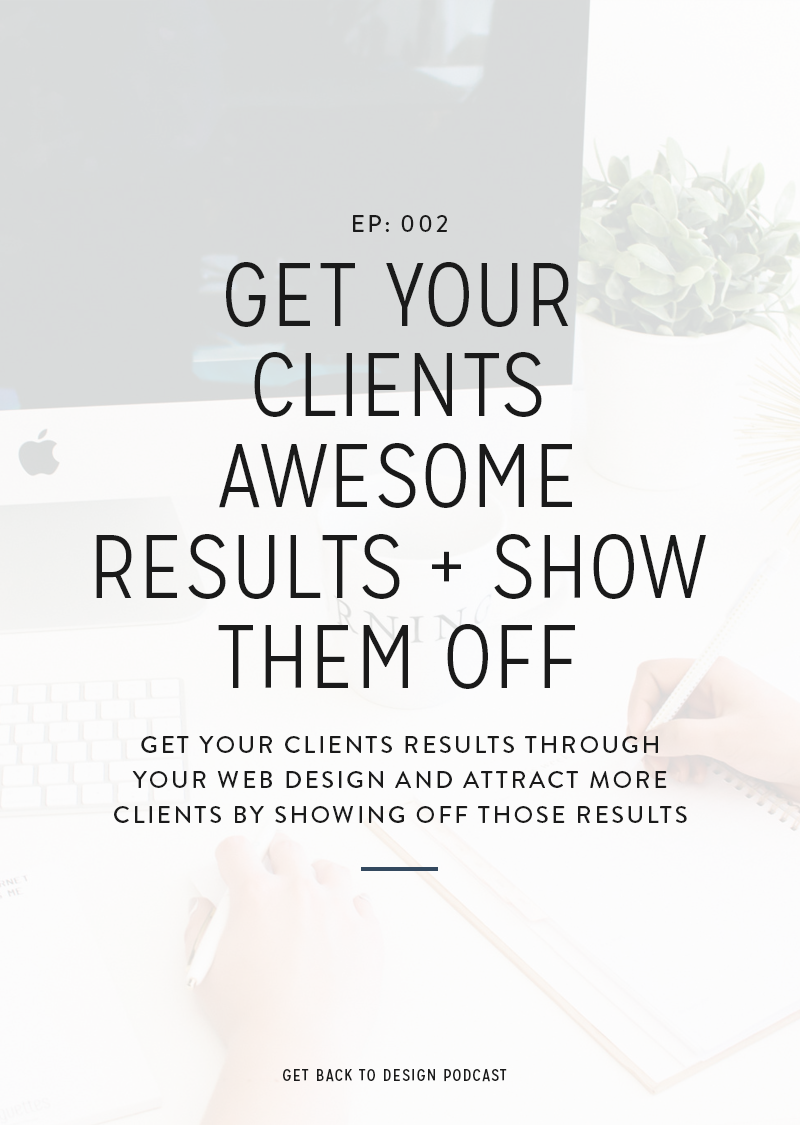 Get Back to Design Episode 002: Get Your Clients Awesome Results + Show Them Off